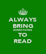 ALWAYS BRING SOMETHING TO READ - Personalised Poster A4 size