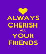 ALWAYS CHERISH ALL YOUR FRIENDS - Personalised Poster A4 size