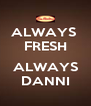 ALWAYS  FRESH  ALWAYS DANNI - Personalised Poster A4 size