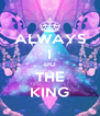 ALWAYS I DO THE KING - Personalised Poster A4 size