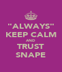 """""""ALWAYS"""" KEEP CALM AND TRUST SNAPE - Personalised Poster A4 size"""