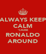 ALWAYS KEEP CALM 'CAUSE RONALDO AROUND - Personalised Poster A4 size