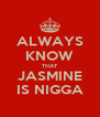 ALWAYS KNOW THAT JASMINE IS NIGGA - Personalised Poster A4 size