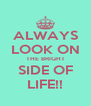 ALWAYS LOOK ON THE BRIGHT SIDE OF LIFE!! - Personalised Poster A4 size