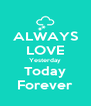 ALWAYS LOVE Yesterday Today Forever - Personalised Poster A4 size