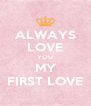 ALWAYS LOVE YOU MY FIRST LOVE - Personalised Poster A4 size