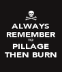 ALWAYS REMEMBER TO PILLAGE THEN BURN - Personalised Poster A4 size