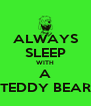 ALWAYS SLEEP WITH A TEDDY BEAR - Personalised Poster A4 size