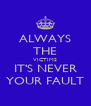 ALWAYS THE VICTIMS IT'S NEVER YOUR FAULT - Personalised Poster A4 size