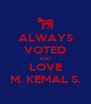 ALWAYS VOTED AND LOVE M. KEMAL S. - Personalised Poster A4 size
