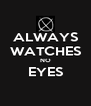 ALWAYS WATCHES NO EYES  - Personalised Poster A4 size