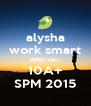 alysha work smart AND GET 10A+ SPM 2015 - Personalised Poster A4 size