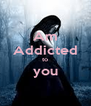 Am Addicted to you  - Personalised Poster A4 size