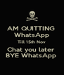 AM QUITTING  WhatsApp Till 15th Nov Chat you later  BYE WhatsApp  - Personalised Poster A4 size