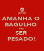 AMANHA O  BAGULHO  VAI  SER  PESADO! - Personalised Poster A4 size