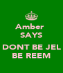 Amber  SAYS  DONT BE JEL BE REEM - Personalised Poster A4 size