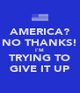 AMERICA? NO THANKS! I`M TRYING TO GIVE IT UP - Personalised Poster A4 size