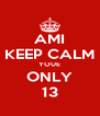 AMI KEEP CALM YOUE ONLY 13 - Personalised Poster A4 size