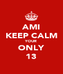 AMI KEEP CALM YOUR ONLY 13 - Personalised Poster A4 size