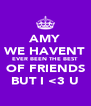 AMY WE HAVENT EVER BEEN THE BEST OF FRIENDS BUT I <3 U - Personalised Poster A4 size