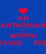 AN ANTHONIAN IS WORTH DYING      FOR - Personalised Poster A4 size