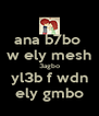 ana b7bo  w ely mesh 3agbo yl3b f wdn ely gmbo - Personalised Poster A4 size