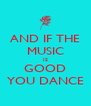 AND IF THE MUSIC IS GOOD YOU DANCE - Personalised Poster A4 size