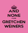 AND NONE FOR GRETCHEN WEINERS - Personalised Poster A4 size