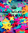 AND WHAT IF I DONT WANT to KEEP CALM ? - Personalised Poster A4 size