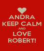 ANDRA KEEP CALM AND LOVE ROBERT! - Personalised Poster A4 size