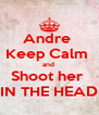 Andre  Keep Calm  and  Shoot her  IN THE HEAD - Personalised Poster A4 size