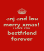 anj and lou merry xmas! I LOVE YOU bestfriend forever - Personalised Poster A4 size