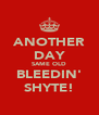 ANOTHER DAY SAME OLD BLEEDIN' SHYTE! - Personalised Poster A4 size
