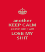 another KEEP CALM poster and I will LOSE MY SHIT - Personalised Poster A4 size