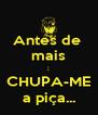 Antes de  mais ; CHUPA-ME a piça... - Personalised Poster A4 size