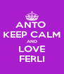 ANTO  KEEP CALM AND LOVE FERLI - Personalised Poster A4 size