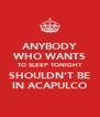 ANYBODY WHO WANTS TO SLEEP TONIGHT SHOULDN'T BE IN ACAPULCO - Personalised Poster A4 size