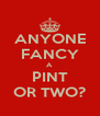 ANYONE FANCY A PINT OR TWO? - Personalised Poster A4 size