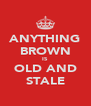 ANYTHING BROWN IS OLD AND STALE - Personalised Poster A4 size