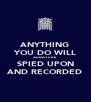 ANYTHING YOU DO WILL ALWAYS BE SPIED UPON AND RECORDED - Personalised Poster A4 size