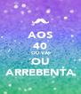 AOS 40 OU VAI OU ARREBENTA - Personalised Poster A4 size