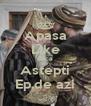 Apasa Like Daca Astepti Ep.de azi - Personalised Poster A4 size
