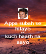 Appa subah se hilayo par kuch haath na aayo - Personalised Poster A4 size