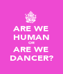 ARE WE HUMAN OR ARE WE DANCER? - Personalised Poster A4 size