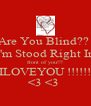 Are You Blind??  I'm Stood Right In front of you!!! ILOVEYOU !!!!!! <3 <3  - Personalised Poster A4 size
