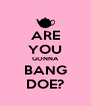 ARE YOU GONNA BANG DOE? - Personalised Poster A4 size