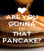 ARE YOU GONNA EAT THAT PANCAKE? - Personalised Poster A4 size