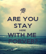 ARE YOU STAY HERE WITH ME  FORVER? - Personalised Poster A4 size