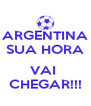 ARGENTINA SUA HORA  VAI  CHEGAR!!! - Personalised Poster A4 size
