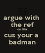 argue with  the ref on fifa cus your a  badman - Personalised Poster A4 size